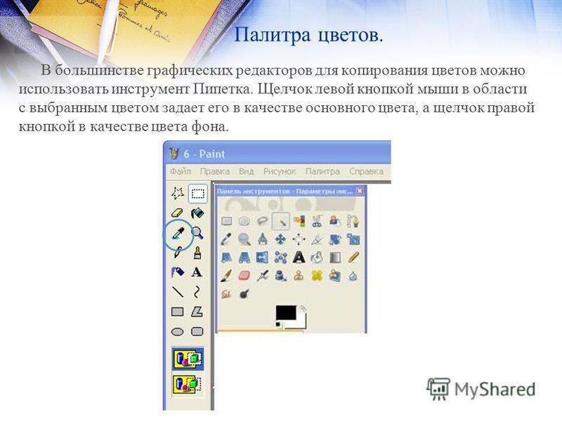 Палитра цветов. В большинстве графических редакторов для копирования цветов можно использовать инструмент Пипетка. Щелчок левой кнопкой мыши в области с выбранным цветом задает eгo в качестве основного цвета, а щелчок правой кнопкой в качестве цвета