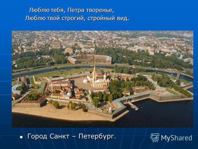 Люблю тебя, Петра творенье, Люблю тебя, Петра творенье, Люблю твой строгий, стройный вид. Люблю твой строгий, стройный вид. Город Санкт – Петербург. Город Санкт – Петербург.