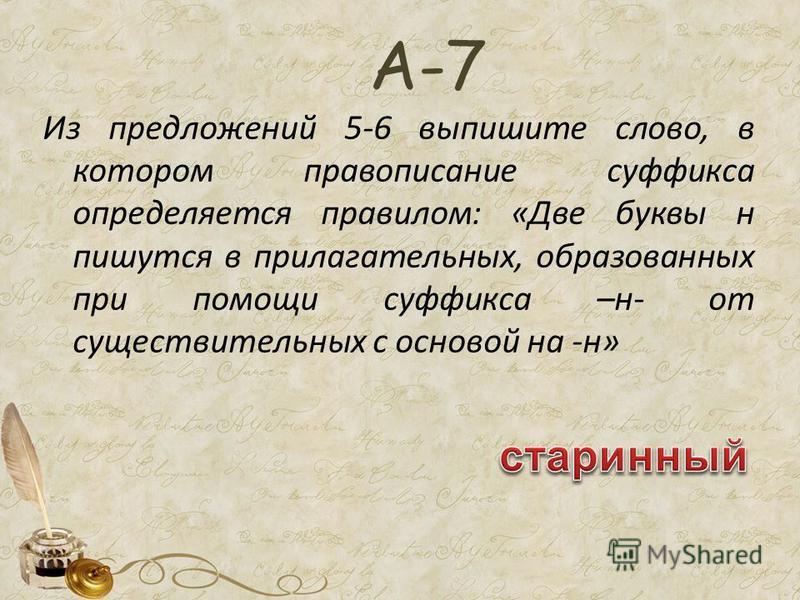 Из предложений 5-6 выпишите слово, в котором правописание суффикса определяется правилом: «Две буквы н пишутся в прилагательных, образованных при помощи суффикса –н- от существительных с основой на -н» А-7