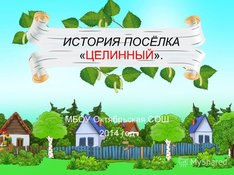 ИСТОРИЯ ПОСЁЛКА «ЦЕЛИННЫЙ». МБОУ Октябрьская СОШ 2014 год