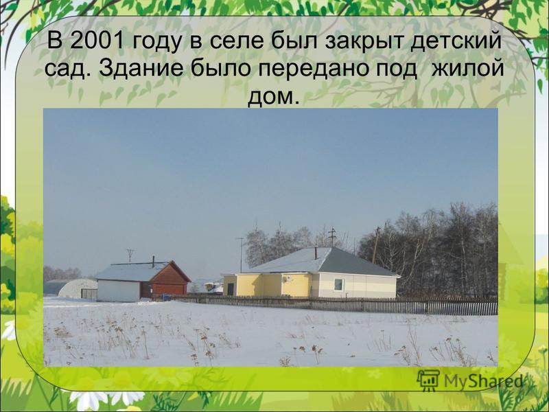 В 2001 году в селе был закрыт детский сад. Здание было передано под жилой дом.