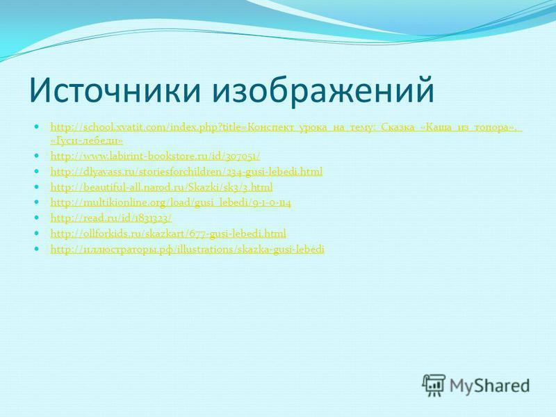 Источники изображений http://school.xvatit.com/index.php?title=Конспект_урока_на_тему:_Сказка_«Каша_из_топора»,_ «Гуси-лебеди» http://school.xvatit.com/index.php?title=Конспект_урока_на_тему:_Сказка_«Каша_из_топора»,_ «Гуси-лебеди» http://www.labirin