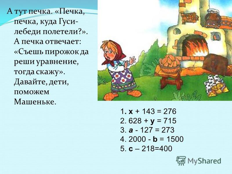 А тут печка. «Печка, печка, куда Гуси- лебеди полетели?». А печка отвечает: «Съешь пирожок да реши уравнение, тогда скажу». Давайте, дети, поможем Машеньке. 1. х + 143 = 276 2. 628 + у = 715 3. а - 127 = 273 4. 2000 - b = 1500 5. с – 218=400