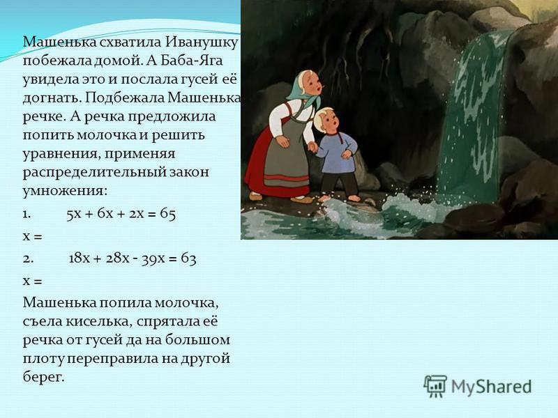Машенька схватила Иванушку и побежала домой. А Баба-Яга увидела это и послала гусей её догнать. Подбежала Машенька к речке. А речка предложила попить молочка и решить уравнения, применяя распределительный закон умножения: 1. 5x + 6x + 2x = 65 x = 2.
