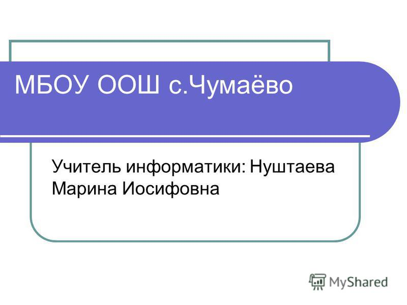 МБОУ ООШ с.Чумаёво Учитель информатики: Нуштаева Марина Иосифовна