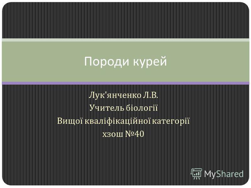 Лук ' янченко Л. В. Учитель біології Вищої кваліфікаційної категорії хзош 40 Породи курей