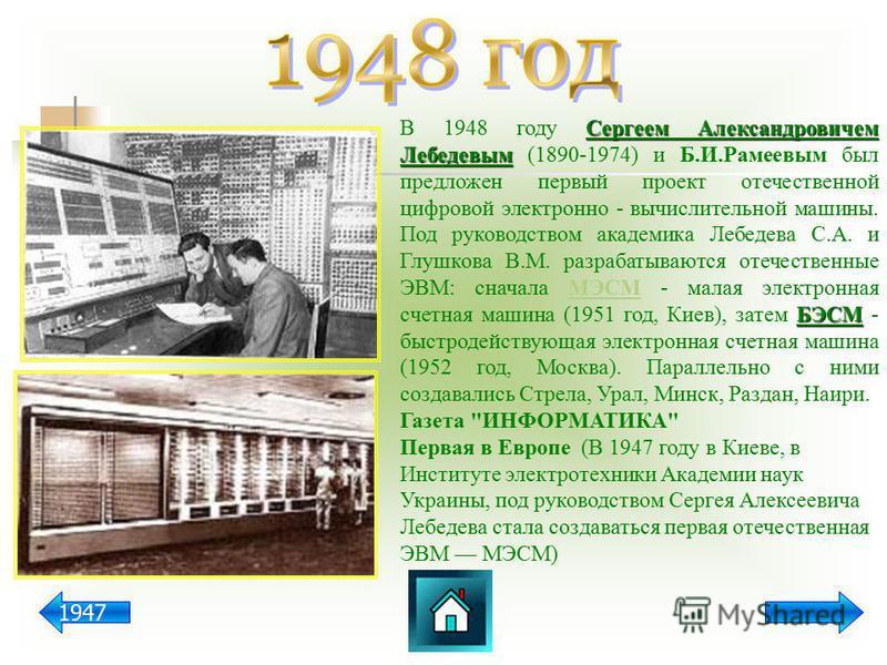 Сергеем Александровичем Лебедевым БЭСМ В 1948 году Сергеем Александровичем Лебедевым (1890-1974) и Б.И.Рамеевым был предложен первый проект отечественной цифровой электронно - вычислительной машины. Под руководством академика Лебедева С.А. и Глушкова