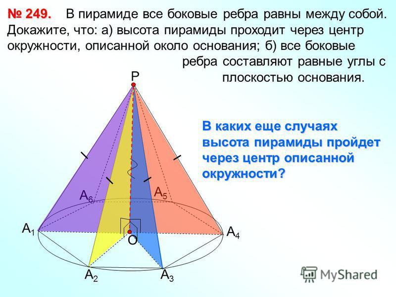 249. 249. В пирамиде все боковые ребра равны между собой. Докажите, что: а) высота пирамиды проходит через центр окружности, аписанной около основания; б) все боковые ребра составляют равные углы с плоскостью основания. А1А1 А2А2 А3А3 А4А4 А5А5 А6А6