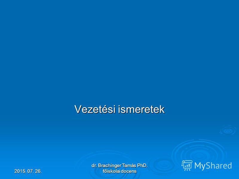 2015. 07. 26.2015. 07. 26.2015. 07. 26. dr. Brachinger Tamás PhD. főiskolai docens Vezetési ismeretek