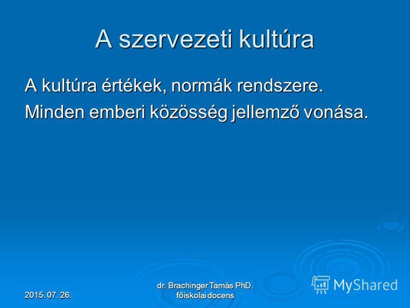 2015. 07. 26.2015. 07. 26.2015. 07. 26. dr. Brachinger Tamás PhD. főiskolai docens A szervezeti kultúra A kultúra értékek, normák rendszere. Minden emberi közösség jellemző vonása.