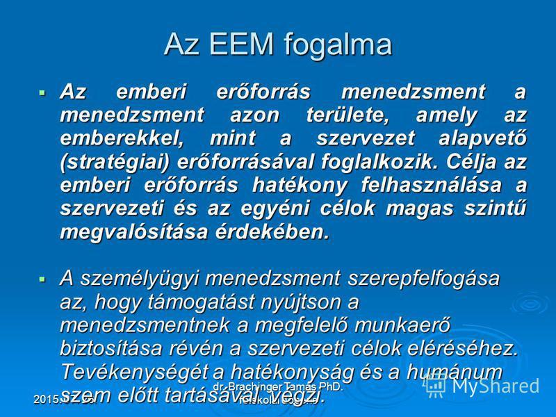 2015. 07. 26.2015. 07. 26.2015. 07. 26. dr. Brachinger Tamás PhD. főiskolai docens Az EEM fogalma Az emberi erőforrás menedzsment a menedzsment azon területe, amely az emberekkel, mint a szervezet alapvető (stratégiai) erőforrásával foglalkozik. Célj