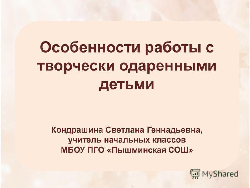 Особенности работы с творчески одаренными детьми Кондрашина Светлана Геннадьевна, учитель начальных классов МБОУ ПГО «Пышминская СОШ»