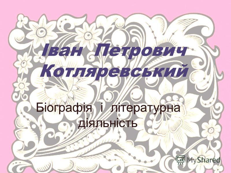 Іван Петрович Котляревський Біографія і літературна діяльність