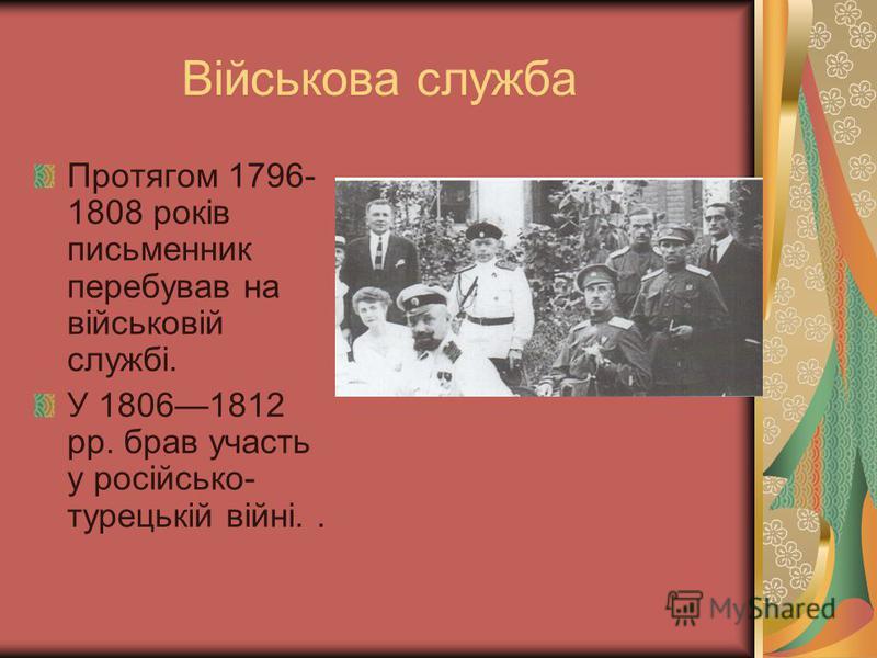 Військова служба Протягом 1796- 1808 років письменник перебував на військовій службі. У 18061812 pp. брав участь у російсько- турецькій війні..