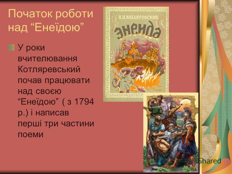 Початок роботи над Енеїдою У роки вчителювання Котляревський почав працювати над своєю Енеїдою ( з 1794 р.) і написав перші три частини поеми