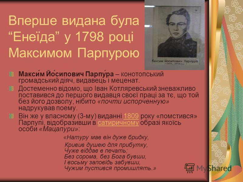 Вперше видана була Енеїда у 1798 році Максимом Парпурою Макси́м Йо́сипович Парпу́ра – конотопський громадський діяч, видавець і меценат. Достеменно відомо, що Іван Котляревський зневажливо поставився до першого видавця своєї праці за тє, що той без й