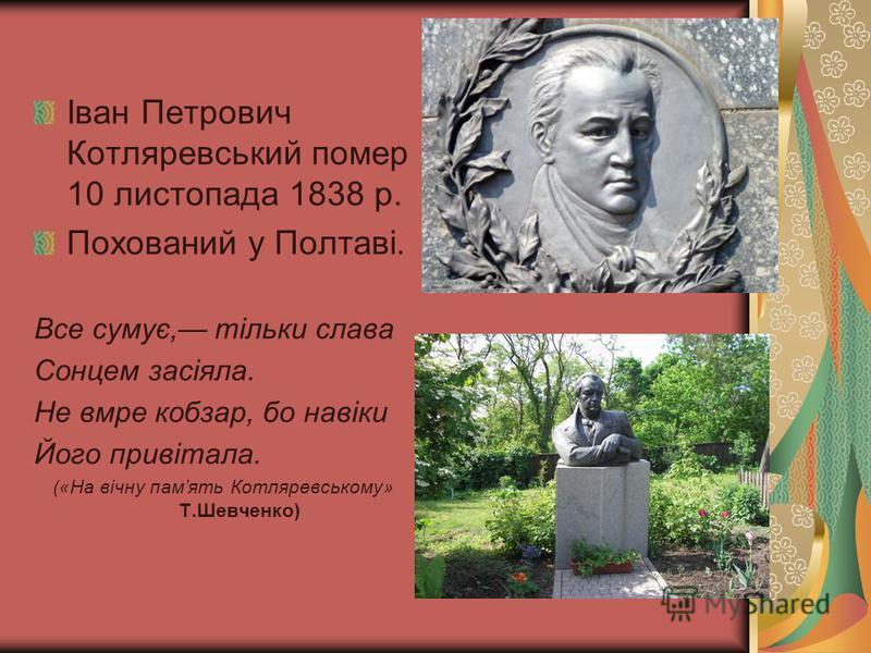 Іван Петрович Котляревський помер 10 листопада 1838 р. Похований у Полтаві. Все сумує, тільки слава Сонцем засіяла. Не вмре кобзар, бо навіки Його привітала. («На вічну память Котляревському» Т.Шевченко)
