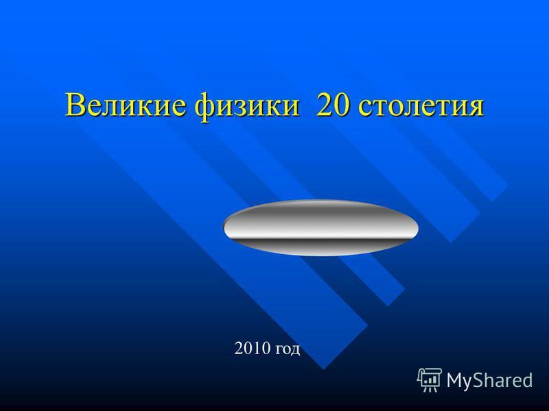 Великие физики 20 столетия 2010 год