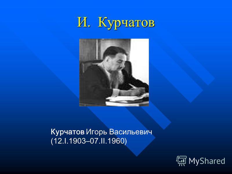 И. Курчатов Курчатов Игорь Васильевич (12.I.1903–07.II.1960)