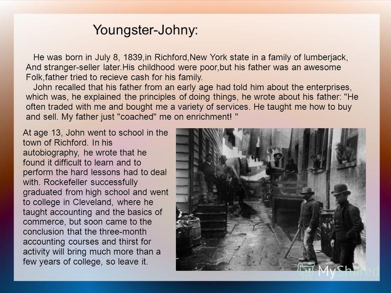 Youngster-Johny: He was born in July 8, 1839,in Richford,New York state in a family of lumberjack, And stranger-seller later.His childhood were poor,but his father was an awesome Folk,father tried to recieve cash for his family. John recalled that hi