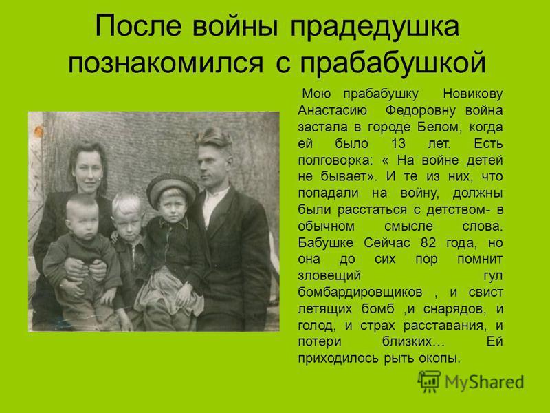 После войны прадедушка познакомился с прабабушкой Мою прабабушку Новикову Анастасию Федоровну война застала в городе Белом, когда ей было 13 лет. Есть полговорка: « На войне детей не бывает». И те из них, что попадали на войну, должны были расстаться