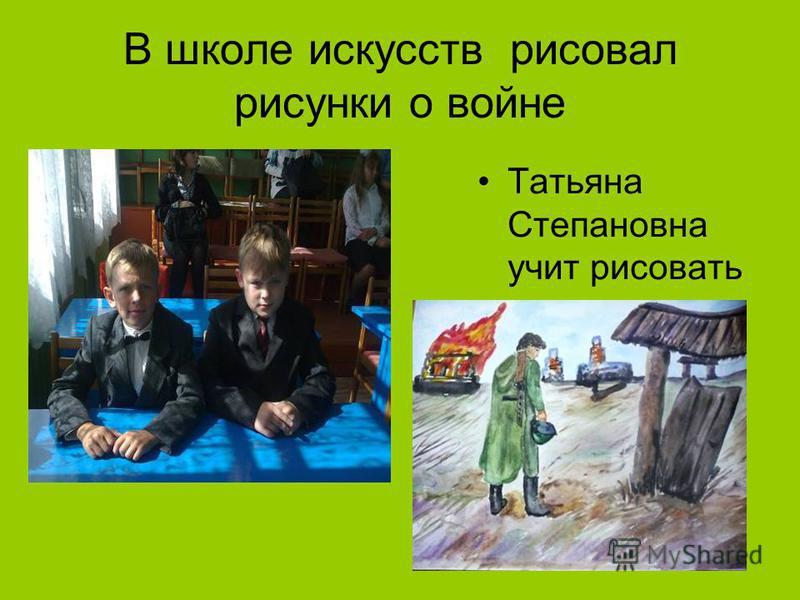 В школе искусств рисовал рисунки о войне Татьяна Степановна учит рисовать