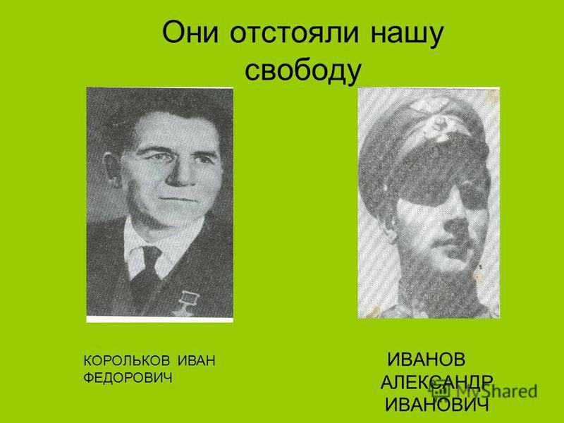 Они отстояли нашу свободу ИВАНОВ АЛЕКСАНДР ИВАНОВИЧ КОРОЛЬКОВ ИВАН ФЕДОРОВИЧ