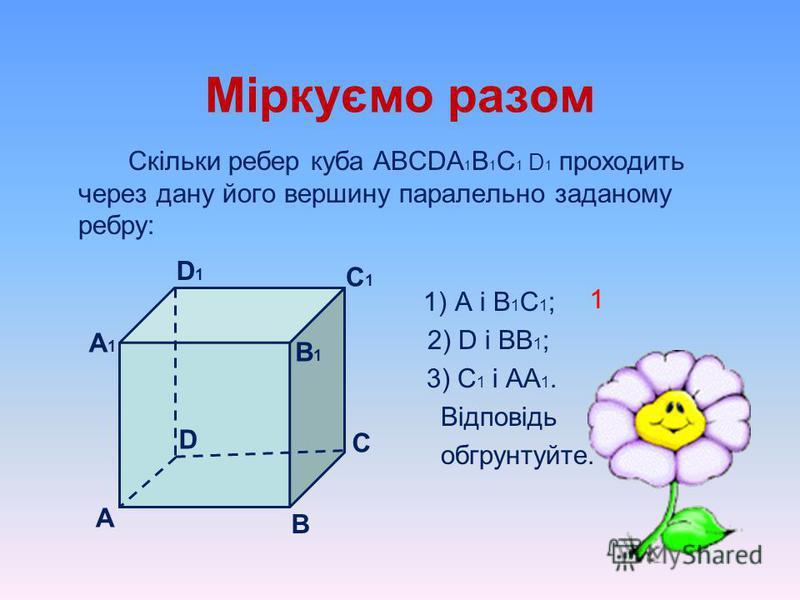 Міркуємо разом Назвіть ребро паралелепіпеда, яке паралельне даному ребру і не лежить з ним в одній грані: А1А1 3) АB; 4) BC; B1B1 D А В С 1) AA 1 ; 2)BB 1 ; D1D1 C1C1 c) CC 1 ; b) D 1 C 1 ; a) DD 1 ; d) А 1 B 1 ; e) А 1 D 1 ;