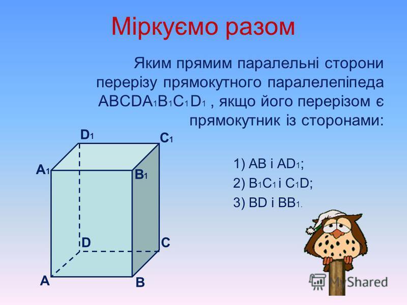 Міркуємо разом Скільки ребер куба АВСDА 1 В 1 С 1 D 1 проходить через дану його вершину паралельно заданому ребру: 1) А і В 1 С 1 ; 2) D і ВВ 1 ; 3) С 1 і АА 1. Відповідь обгрунтуйте. А1А1 B1B1 В С D D1D1 C1C1 А 1