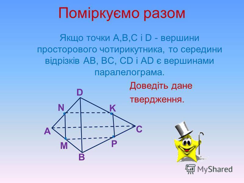 Міркуємо разом МN – середня лінія бічної грані SAB правильної чотирикутної піраміди SABCD. Доведіть, що MN CD. C D NM S В А Бічними гранями піраміди є трикутники. МN - середня лінія трикутника SАВ, тому МN АВ. АВ СD, оскільки основа даної піраміди –