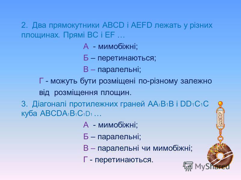 Перевіримо свої знання 1. Площини α і β перетинаються. Отже, прямі а і в, зображені на малюнку А - мимобіжні; Б – перетинаються; В - паралельні; Г - можуть бути розміщені по- різному залежно від розміщення площин. в а β α