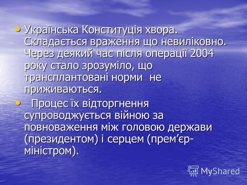 Українська Конституція хвора. Складається враження що невиліковно. Через деякий час після операції 2004 року стало зрозуміло, що трансплантовані норми не приживаються. Українська Конституція хвора. Складається враження що невиліковно. Через деякий ча