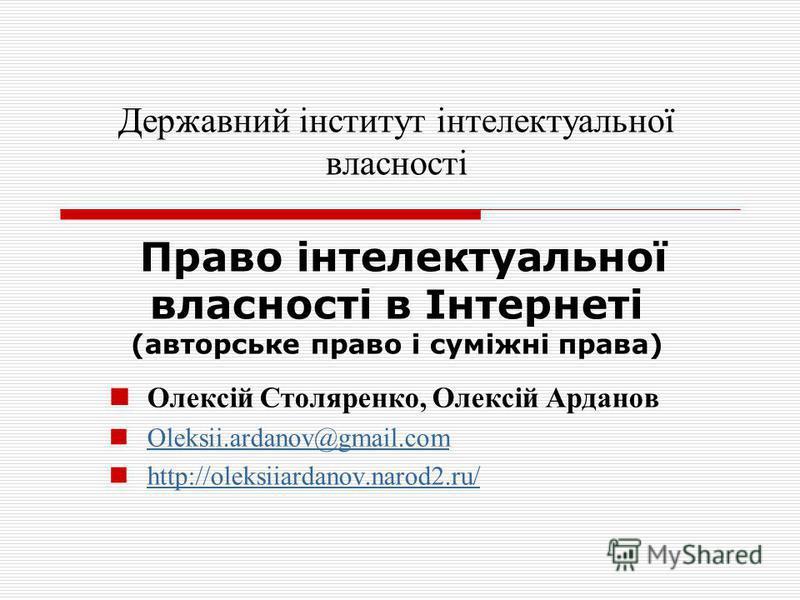 Олексій Столяренко, Олексій Арданов Oleksii.ardanov@gmail.com http://oleksiiardanov.narod2.ru/ Державний інститут інтелектуальної власності Право інтелектуальної власності в Інтернеті (авторське право і суміжні права)