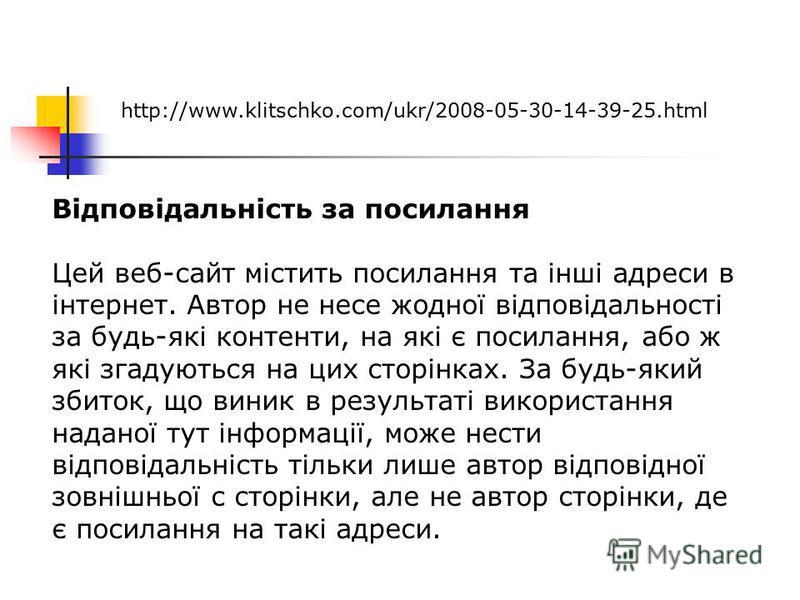 http://www.klitschko.com/ukr/2008-05-30-14-39-25.html Відповідальність за посилання Цей веб-сайт містить посилання та інші адреси в інтернет. Автор не несе жодної відповідальності за будь-які контенти, на які є посилання, або ж які згадуються на цих