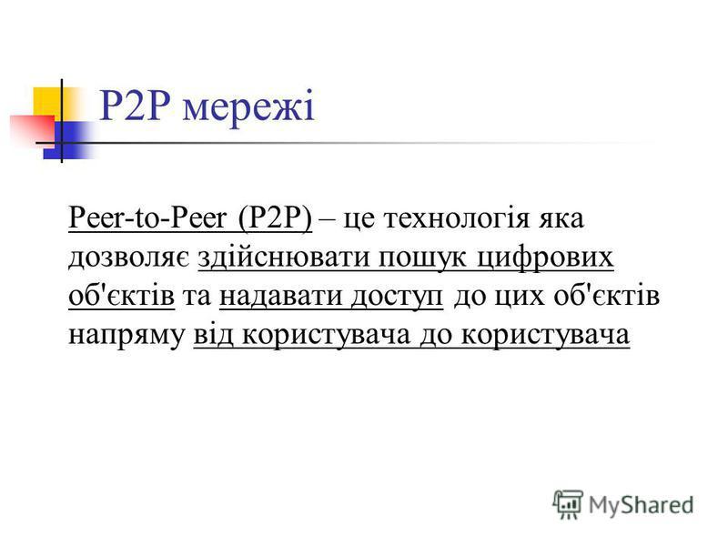 P2P мережі Peer-to-Peer (P2P) – це технологія яка дозволяє здійснювати пошук цифрових об'єктів та надавати доступ до цих об'єктів напряму від користувача до користувача
