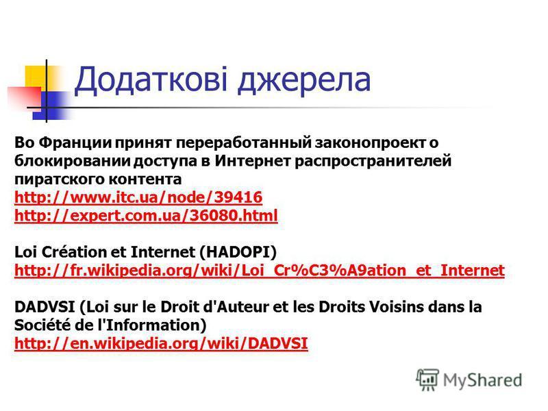 Додаткові джерела Во Франции принят переработанный законопроект о блокировании доступа в Интернет распространителей пиратского контента http://www.itc.ua/node/39416 http://expert.com.ua/36080.html Loi Création et Internet (HADOPI) http://fr.wikipedia