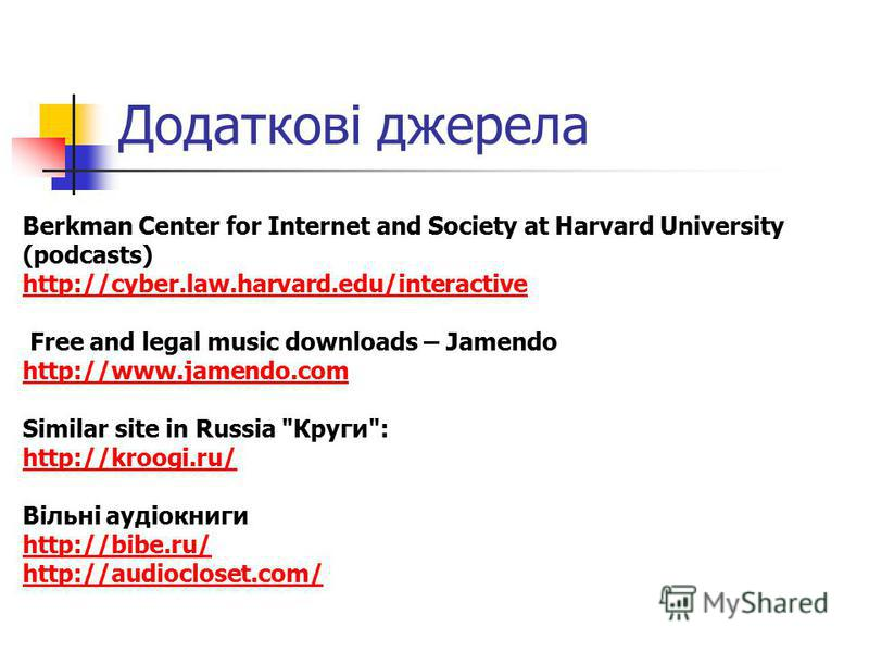 Додаткові джерела Berkman Center for Internet and Society at Harvard University (podcasts) http://cyber.law.harvard.edu/interactive Free and legal music downloads – Jamendo http://www.jamendo.com Similar site in Russia
