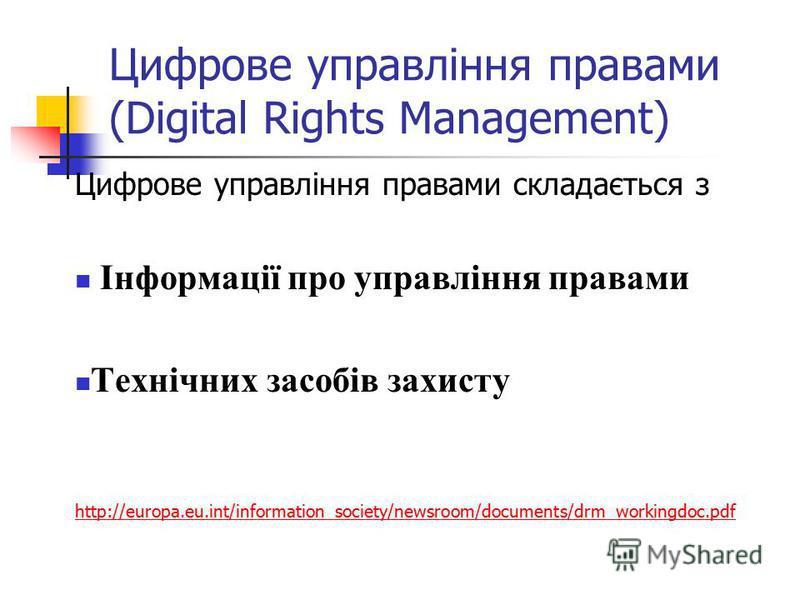 Цифрове управління правами складається з Інформації про управління правами Технічних засобів захисту http://europa.eu.int/information_society/newsroom/documents/drm_workingdoc.pdf