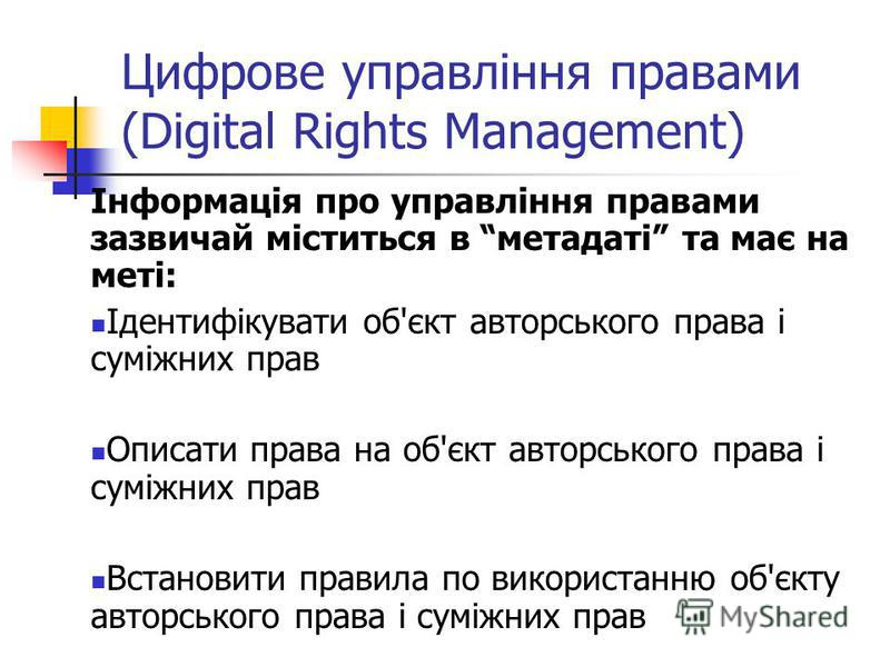 Цифрове управління правами (Digital Rights Management) Інформація про управління правами зазвичай міститься в метадаті та має на меті: Ідентифікувати об'єкт авторського права і суміжних прав Описати права на об'єкт авторського права і суміжних прав В