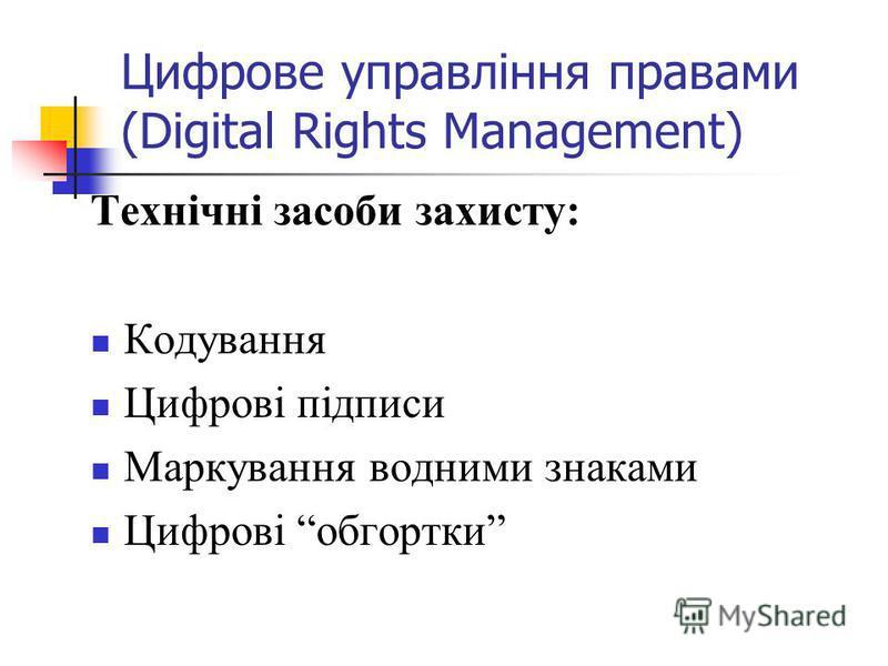 Цифрове управління правами (Digital Rights Management) Технічні засоби захисту: Кодування Цифрові підписи Маркування водними знаками Цифрові обгортки