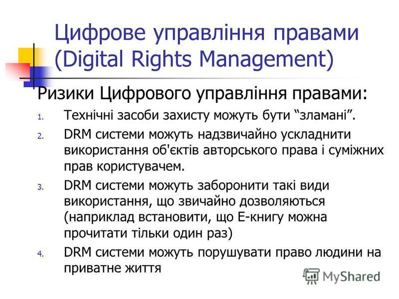 Цифрове управління правами (Digital Rights Management) Ризики Цифрового управління правами: 1. Технічні засоби захисту можуть бути зламані. 2. DRM системи можуть надзвичайно ускладнити використання об'єктів авторського права і суміжних прав користува
