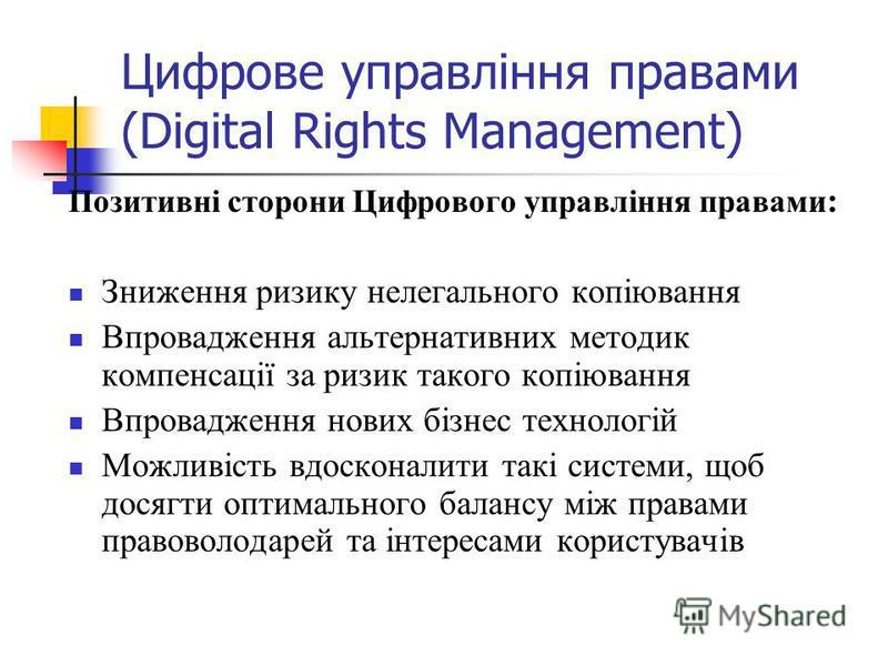 Цифрове управління правами (Digital Rights Management) Позитивні сторони Цифрового управління правами : Зниження ризику нелегального копіювання Впровадження альтернативних методик компенсації за ризик такого копіювання Впровадження нових бізнес техно