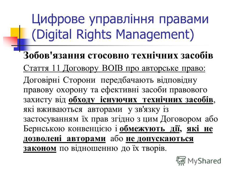 Цифрове управління правами (Digital Rights Management) Зобов'язання стосовно технічних засобів Стаття 11 Договору ВОІВ про авторське право: Договірні Сторони передбачають відповідну правову охорону та ефективні засоби правового захисту від обходу існ