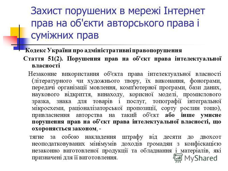 Захист порушених в мережі Інтернет прав на об'єкти авторського права і суміжних прав Кодекс України про адміністративні правопорушення Стаття 51(2). Порушення прав на об'єкт права інтелектуальної власності Незаконне використання об'єкта права інтелек