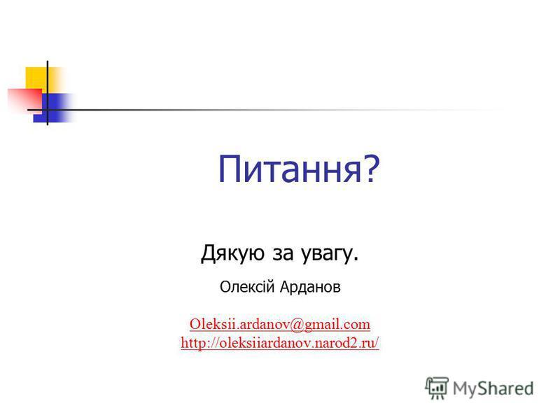 Питання? Дякую за увагу. Олексій Арданов Oleksii.ardanov@gmail.com http://oleksiiardanov.narod2.ru/