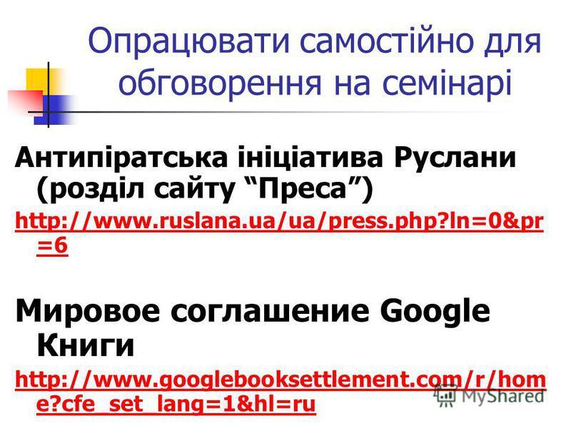 Опрацювати самостійно для обговорення на семінарі Антипіратська ініціатива Руслани (розділ сайту Преса) http://www.ruslana.ua/ua/press.php?ln=0&pr =6 Мировое соглашение Google Книги http://www.googlebooksettlement.com/r/hom e?cfe_set_lang=1&hl=ru