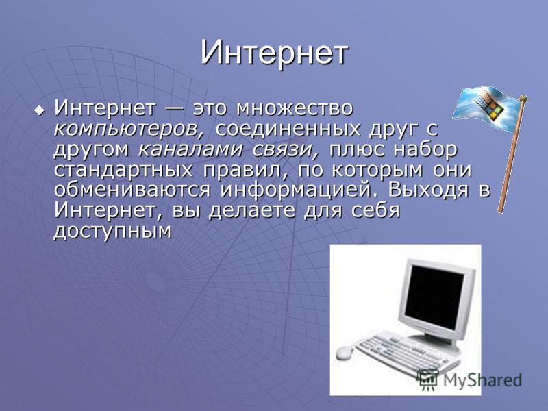 Интернет Интернет это множество компьютеров, соединенных друг с другом каналами связи, плюс набор стандартных правил, по которым они обмениваются информацией. Выходя в Интернет, вы делаете для себя доступным Интернет это множество компьютеров, соедин