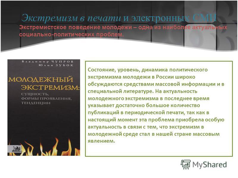 Экстремизм в печати и электронных СМИ Состояние, уровень, динамика политического экстремизма молодежи в России широко обсуждаются средствами массовой информации и в специальной литературе. На актуальность молодежного экстремизма в последнее время ука