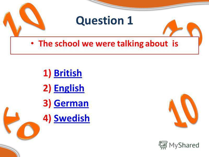 Question 1 The school we were talking about is 1) BritishBritish 2) EnglishEnglish 3) GermanGerman 4) SwedishSwedish