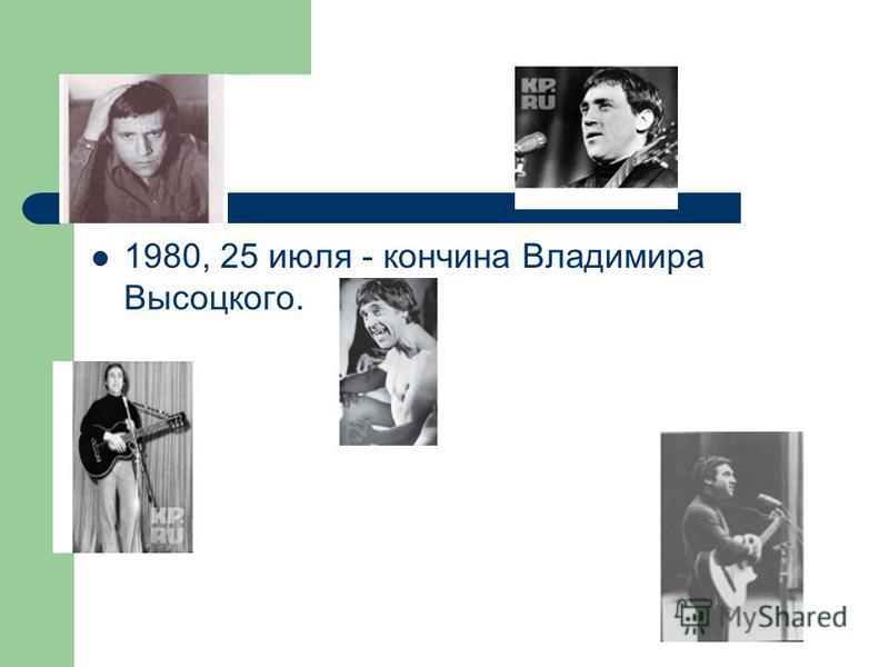 1980, 25 июля - кончина Владимира Высоцкого.